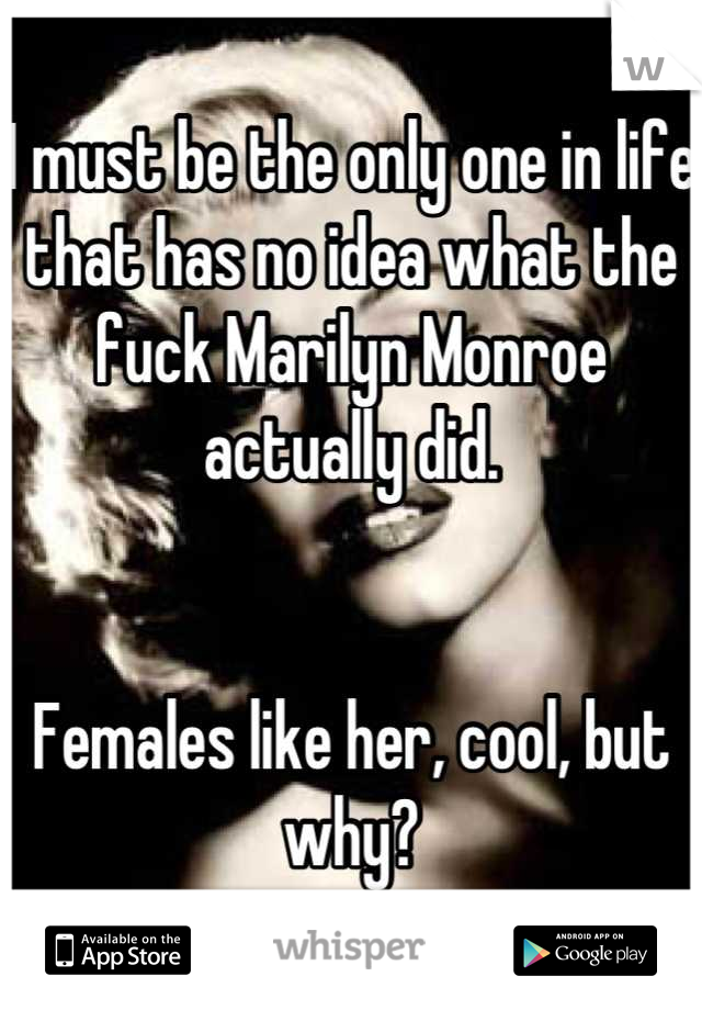I must be the only one in life that has no idea what the fuck Marilyn Monroe actually did.    Females like her, cool, but why?