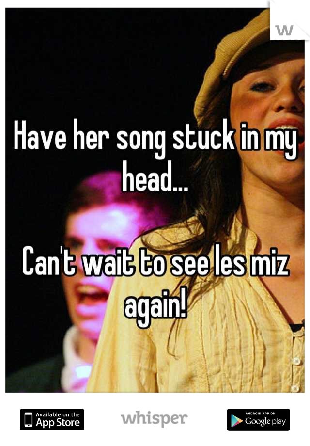 Have her song stuck in my head...  Can't wait to see les miz again!