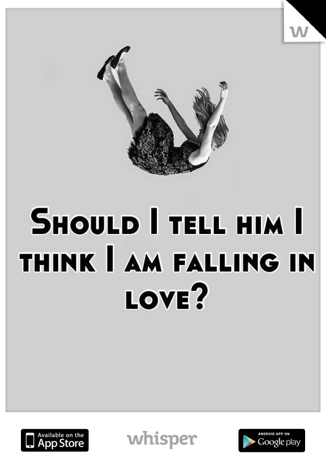 Should I tell him I think I am falling in love?