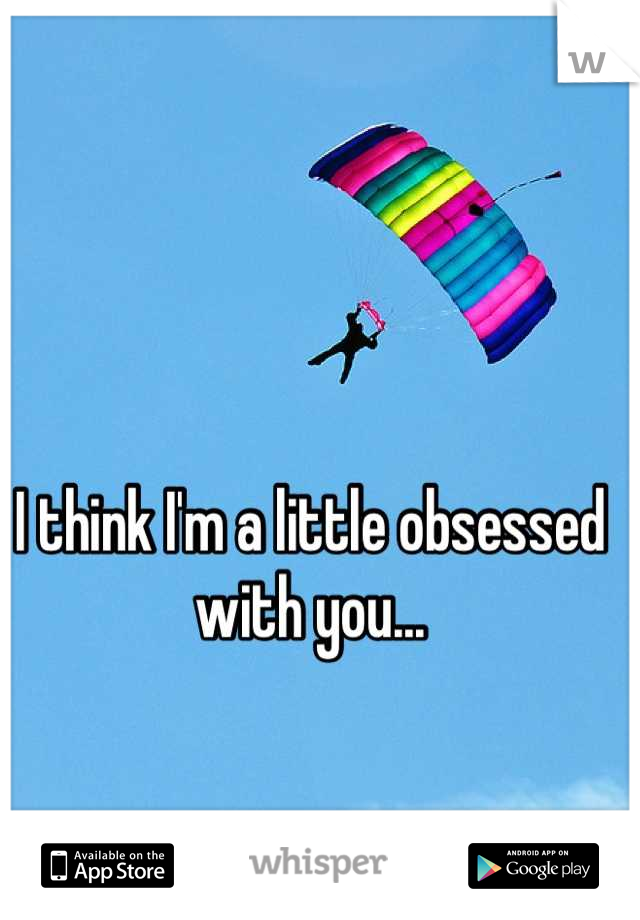I think I'm a little obsessed with you...