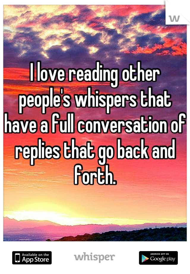 I love reading other people's whispers that have a full conversation of replies that go back and forth.