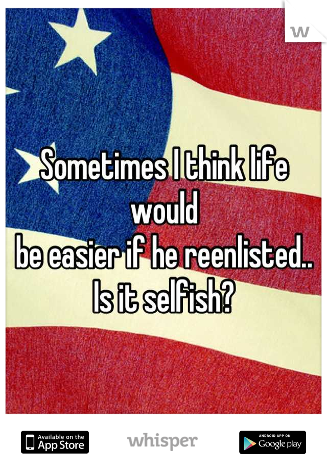 Sometimes I think life would  be easier if he reenlisted..  Is it selfish?