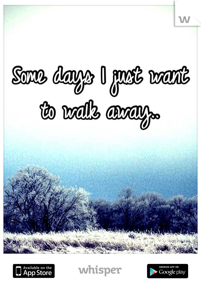 Some days I just want to walk away..