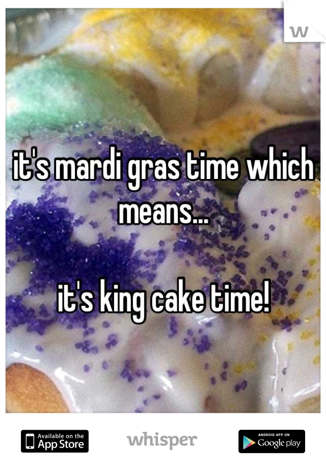 it's mardi gras time which means...  it's king cake time!