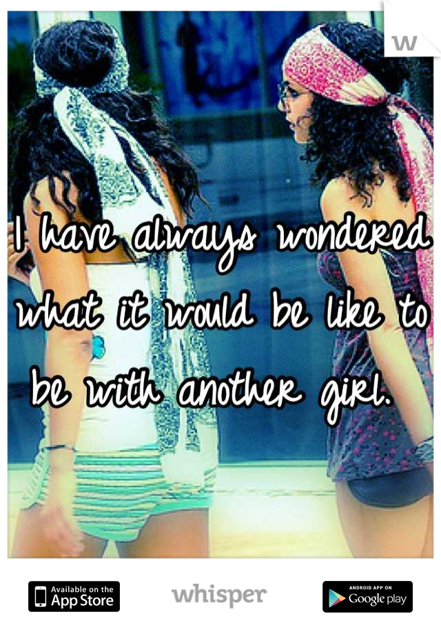 I have always wondered what it would be like to be with another girl.