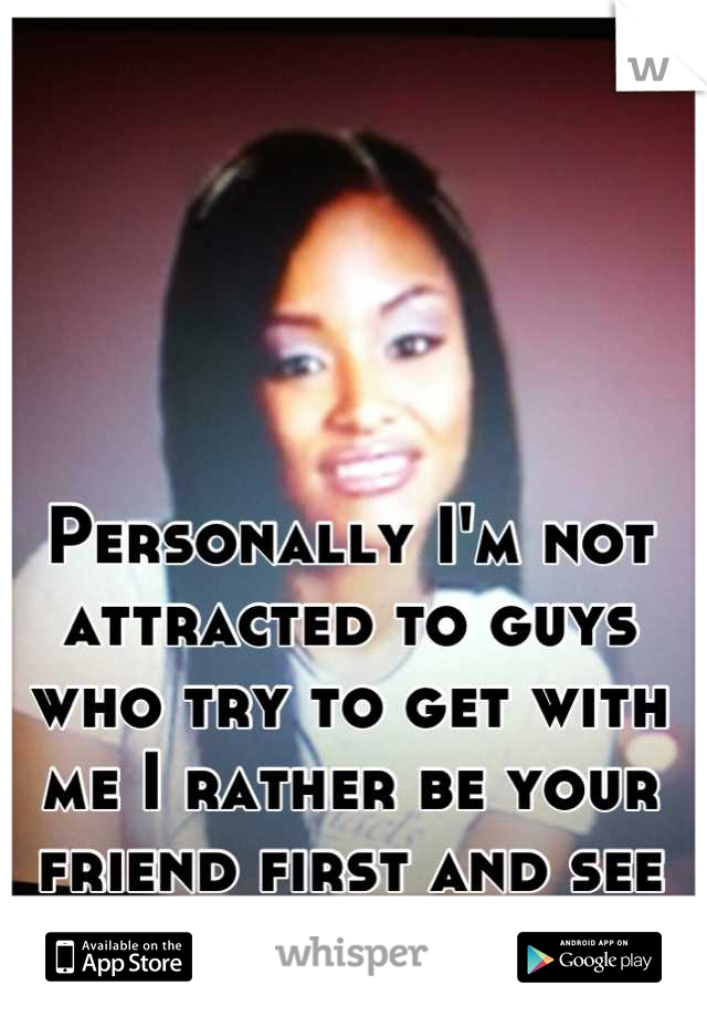 Personally I'm not attracted to guys who try to get with me I rather be your friend first and see where it goes.