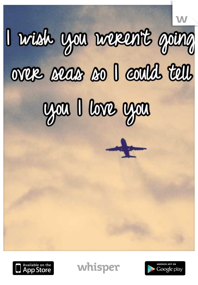 I wish you weren't going over seas so I could tell you I love you