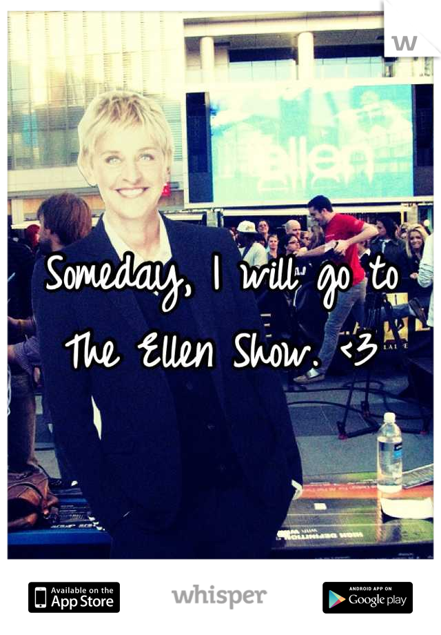Someday, I will go to The Ellen Show. <3