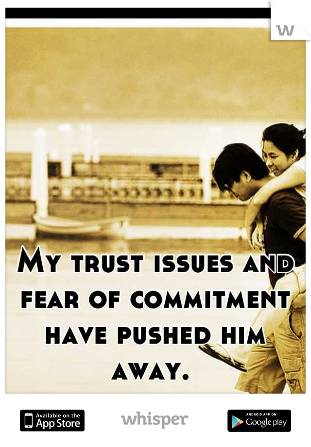 My trust issues and fear of commitment have pushed him away.