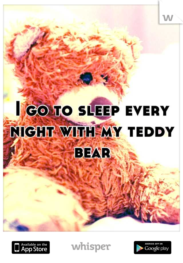 I go to sleep every night with my teddy bear