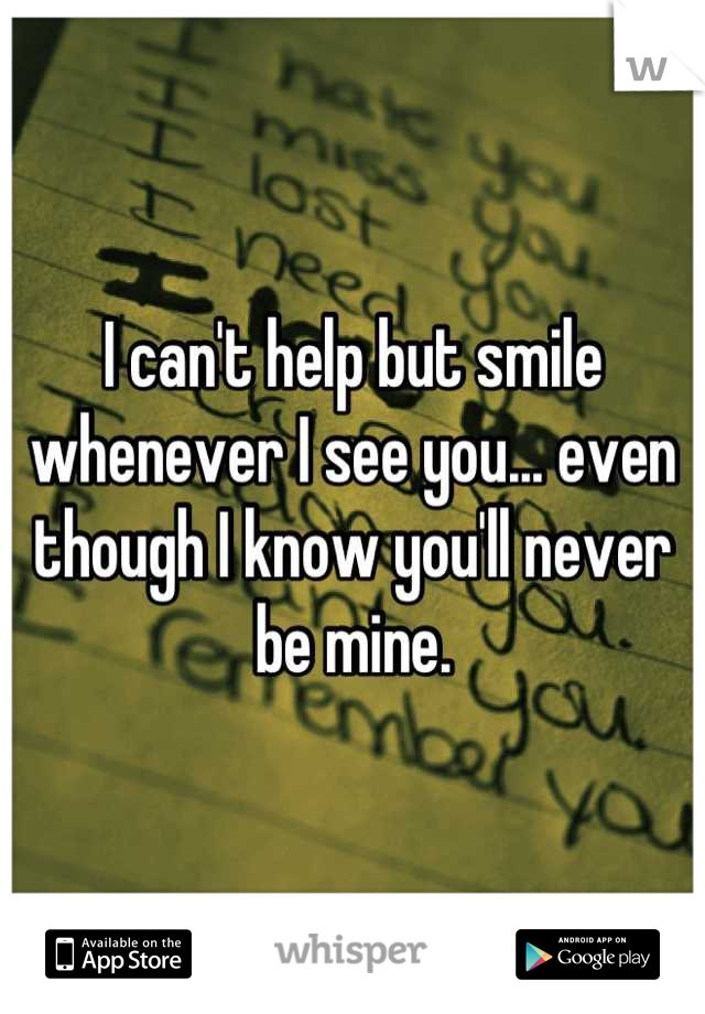 I can't help but smile whenever I see you... even though I know you'll never be mine.