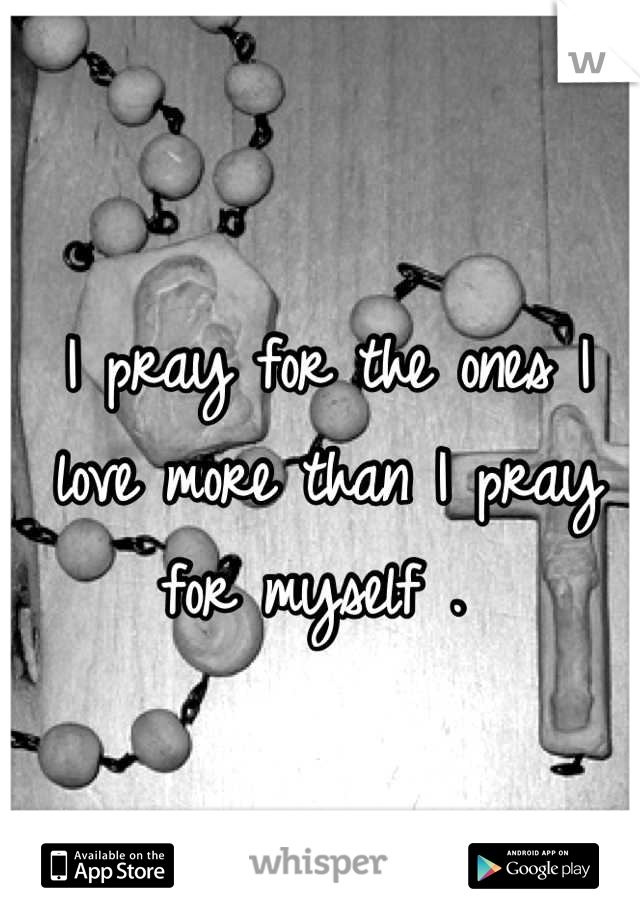 I pray for the ones I love more than I pray for myself .