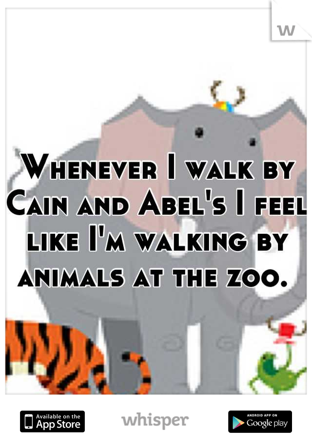 Whenever I walk by Cain and Abel's I feel like I'm walking by animals at the zoo.