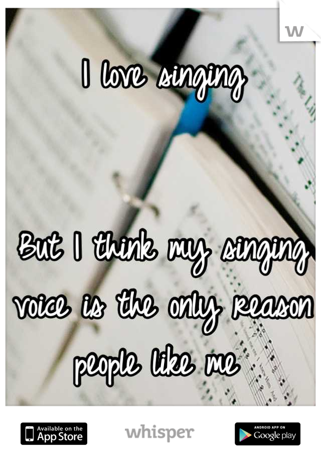 I love singing    But I think my singing voice is the only reason people like me