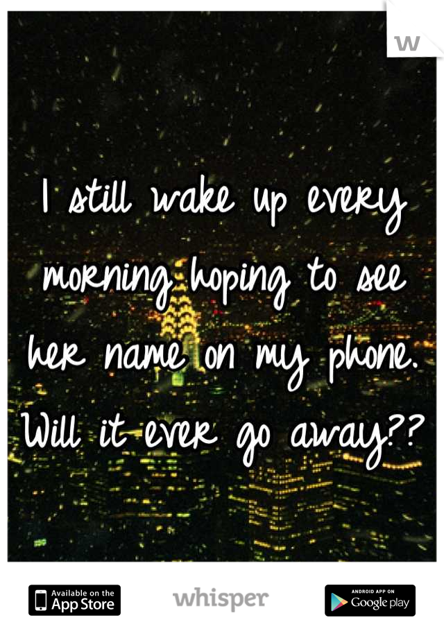I still wake up every morning hoping to see her name on my phone. Will it ever go away??