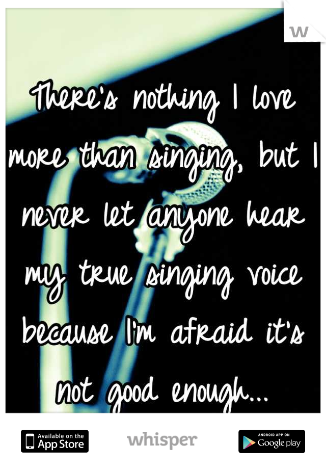 There's nothing I love more than singing, but I never let anyone hear my true singing voice because I'm afraid it's not good enough...