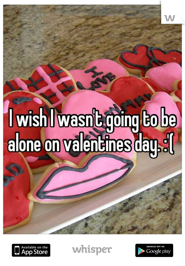I wish I wasn't going to be alone on valentines day. :'(