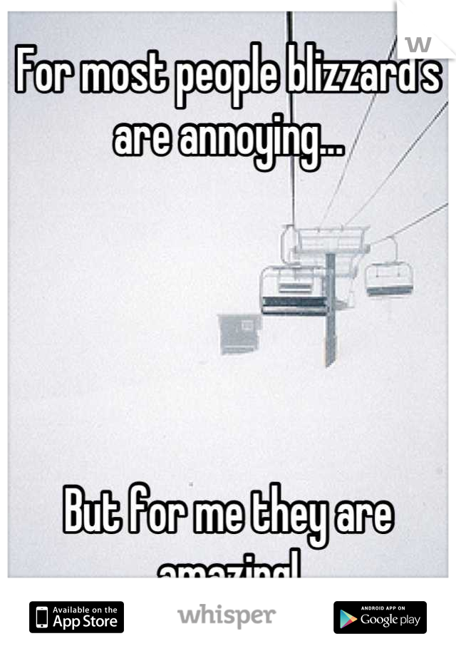 For most people blizzard's are annoying...      But for me they are amazing!