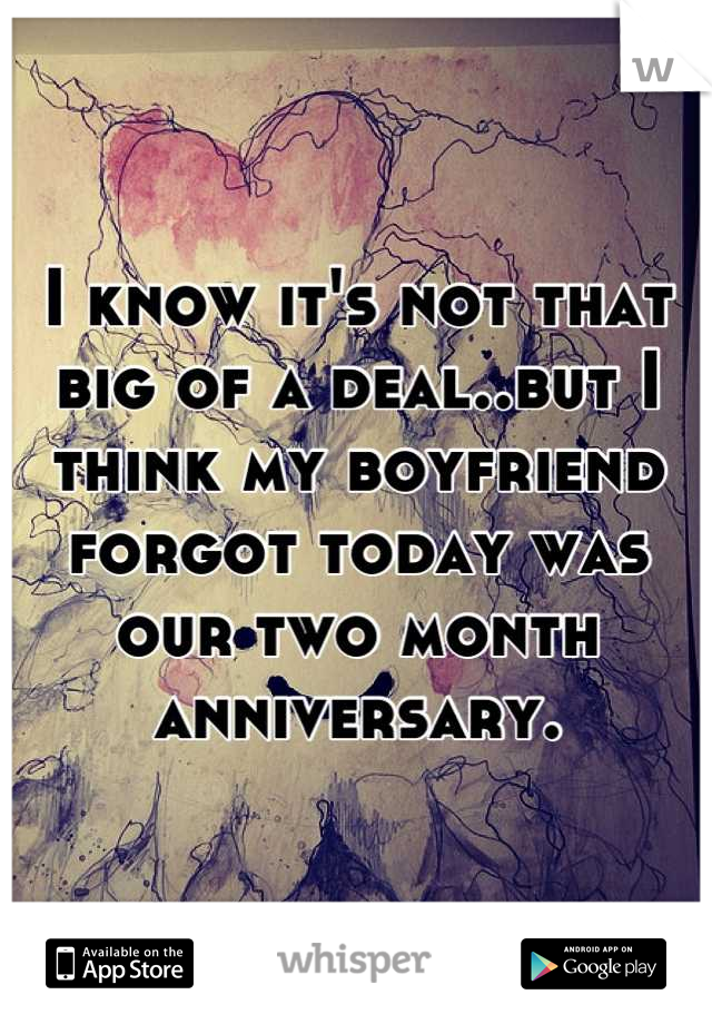 I know it's not that big of a deal..but I think my boyfriend forgot today was our two month anniversary.