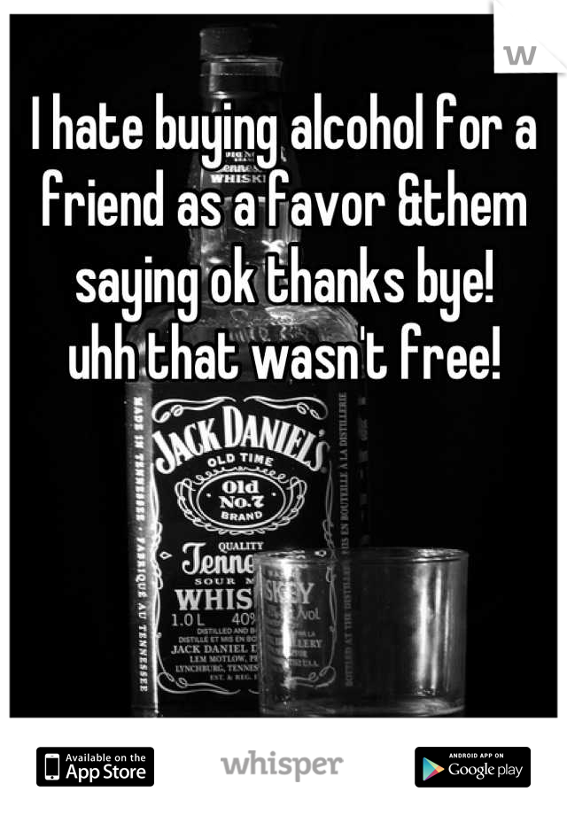 I hate buying alcohol for a friend as a favor &them saying ok thanks bye! uhh that wasn't free!