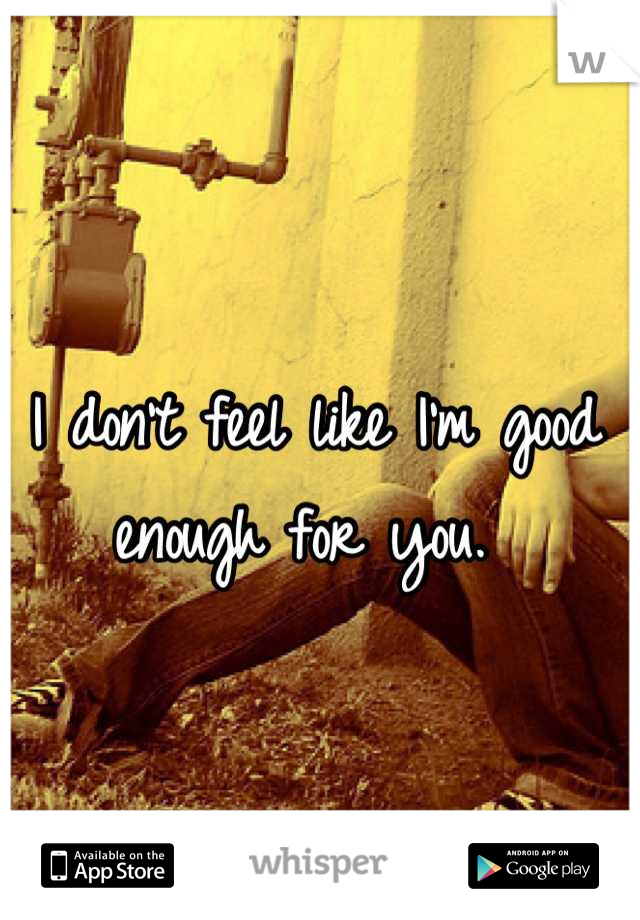 I don't feel like I'm good enough for you.
