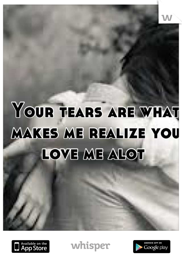 Your tears are what makes me realize you love me alot