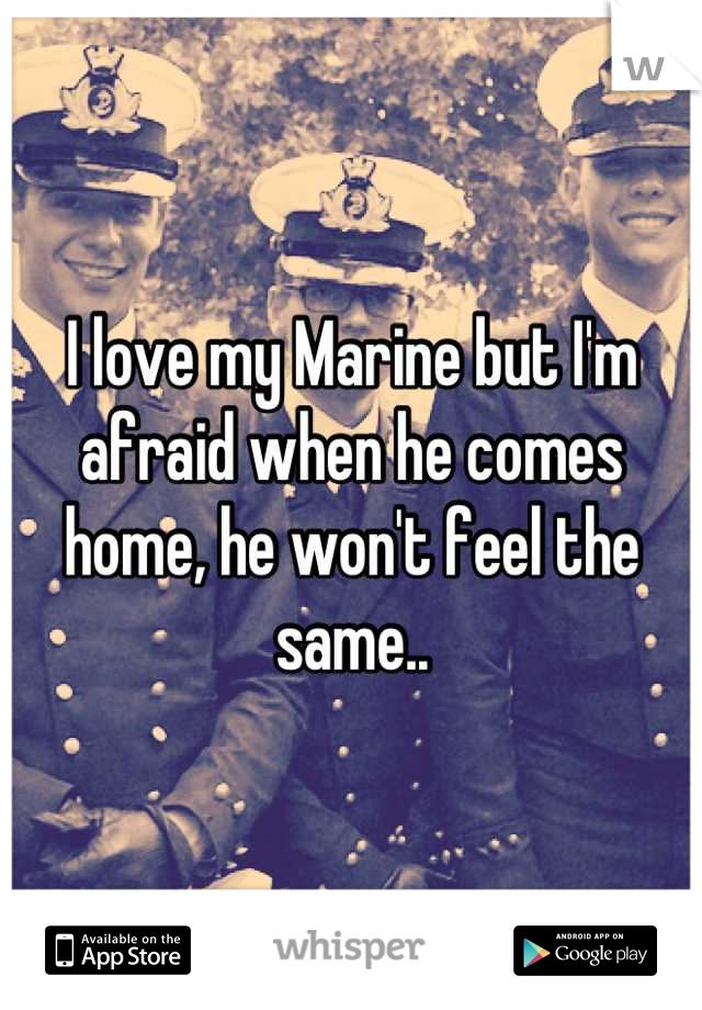 I love my Marine but I'm afraid when he comes home, he won't feel the same..