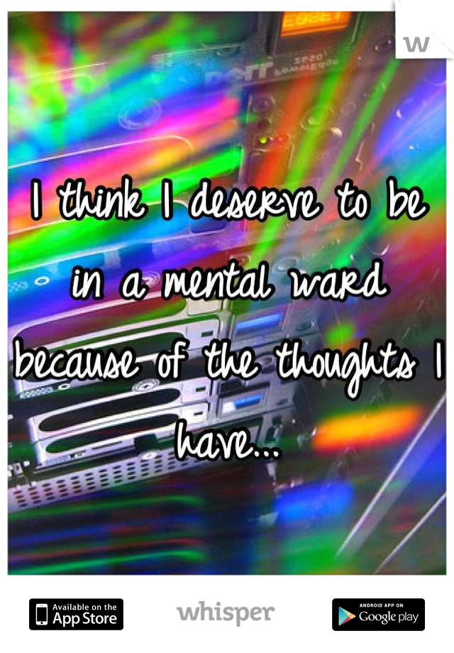 I think I deserve to be in a mental ward because of the thoughts I have...