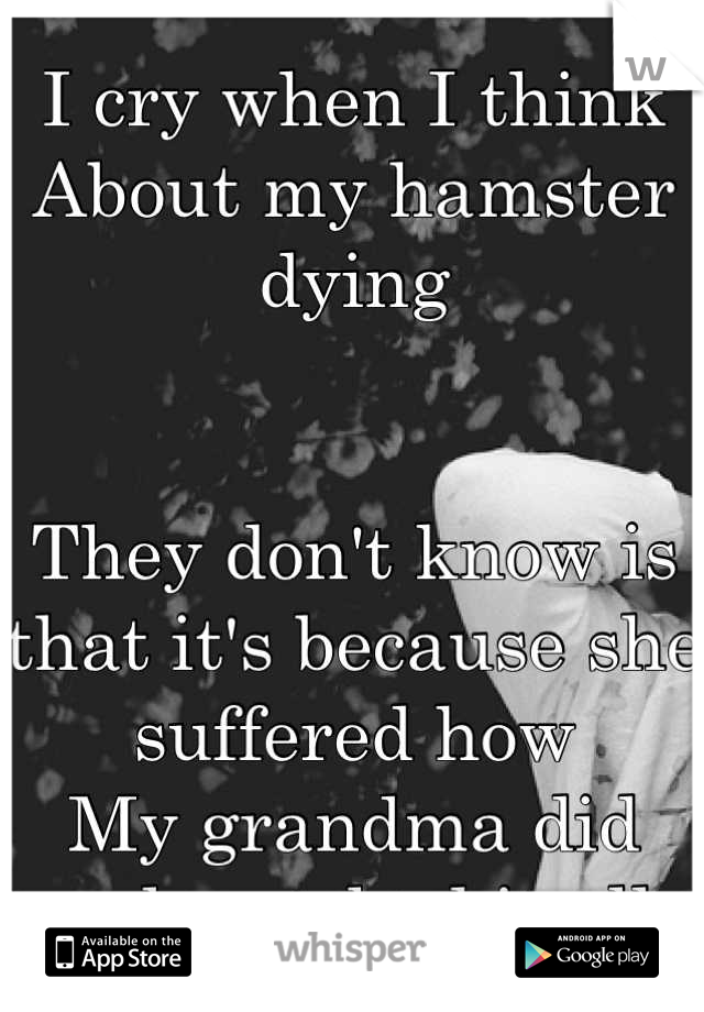 I cry when I think About my hamster dying   They don't know is that it's because she suffered how My grandma did and watched it all.