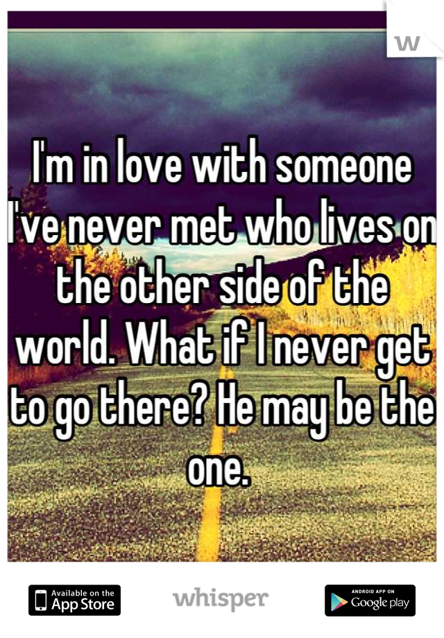 I'm in love with someone I've never met who lives on the other side of the world. What if I never get to go there? He may be the one.