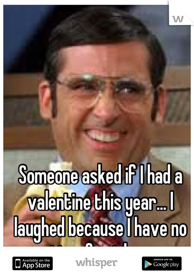 Someone asked if I had a valentine this year... I laughed because I have no time for jokes