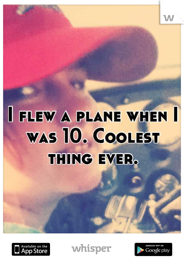 I flew a plane when I was 10. Coolest thing ever.