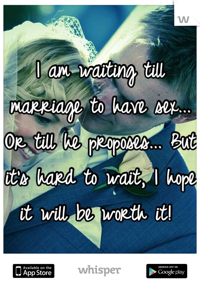 I am waiting till marriage to have sex... Or till he proposes... But it's hard to wait, I hope it will be worth it!