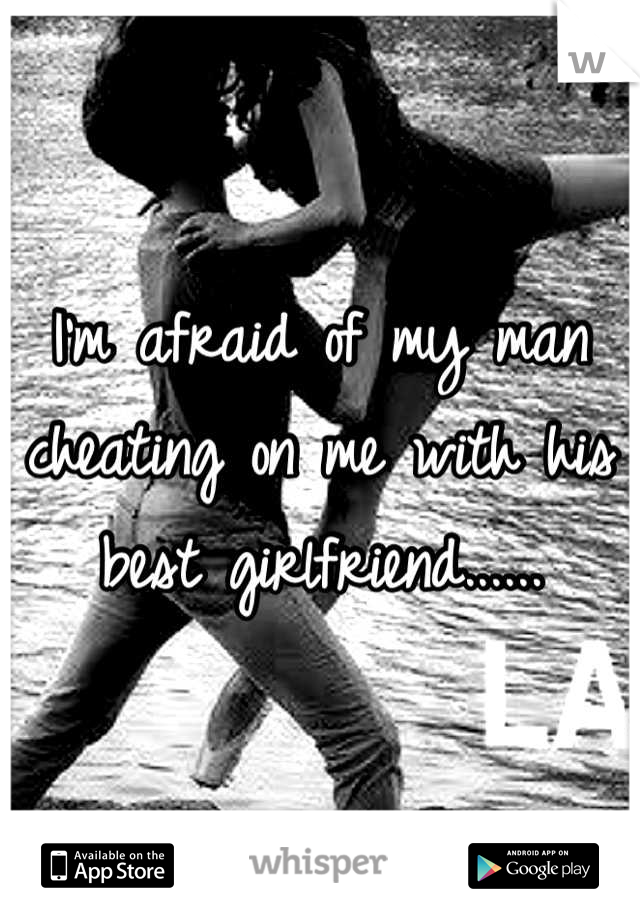 I'm afraid of my man cheating on me with his best girlfriend......