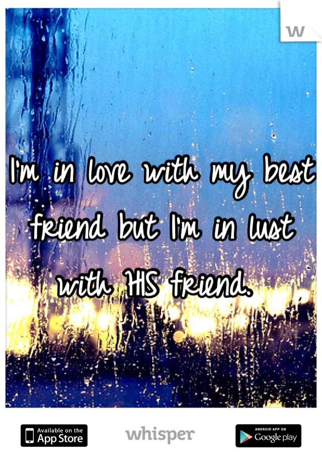 I'm in love with my best friend but I'm in lust with HIS friend.