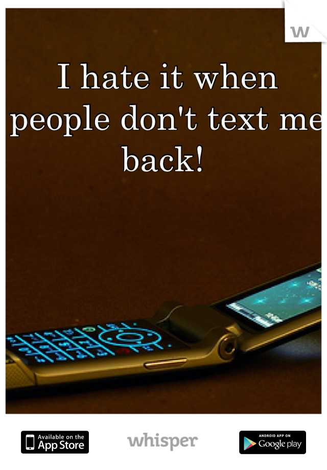 I hate it when people don't text me back!
