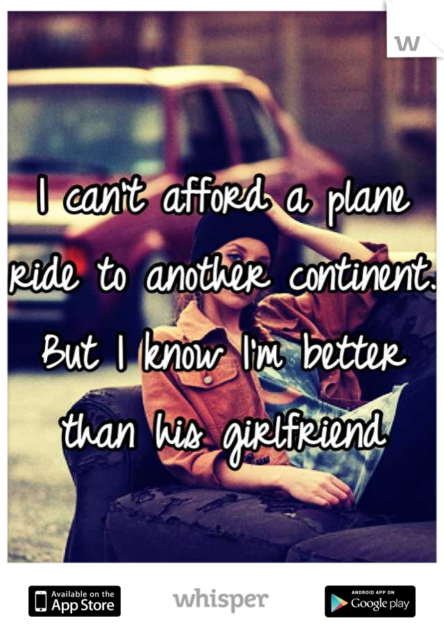 I can't afford a plane ride to another continent. But I know I'm better than his girlfriend