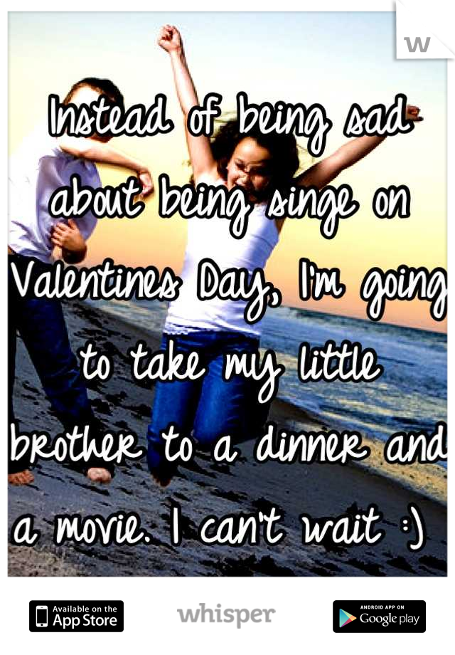 Instead of being sad about being singe on Valentines Day, I'm going to take my little brother to a dinner and a movie. I can't wait :)