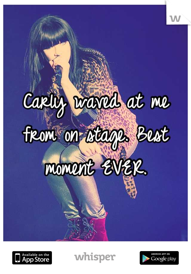 Carly waved at me from on stage. Best moment EVER.