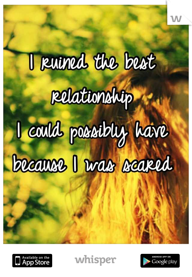 I ruined the best relationship I could possibly have because I was scared