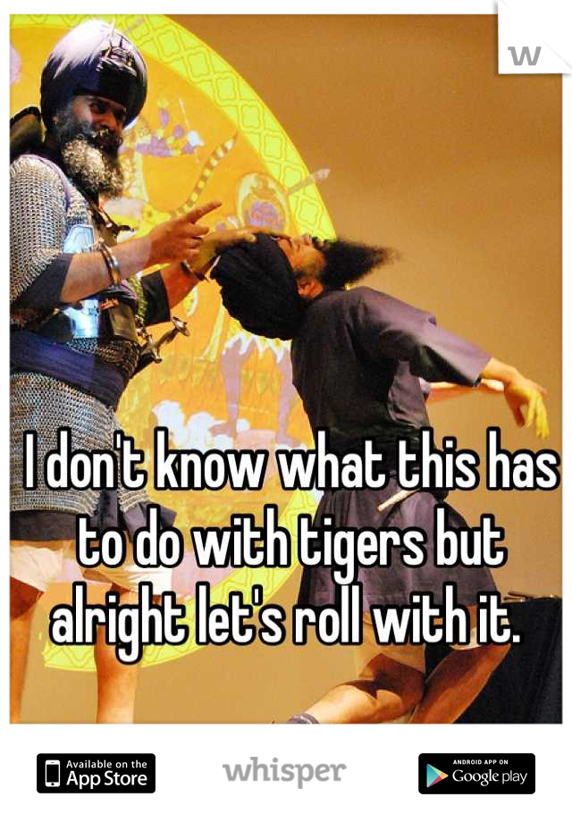 I don't know what this has to do with tigers but alright let's roll with it.