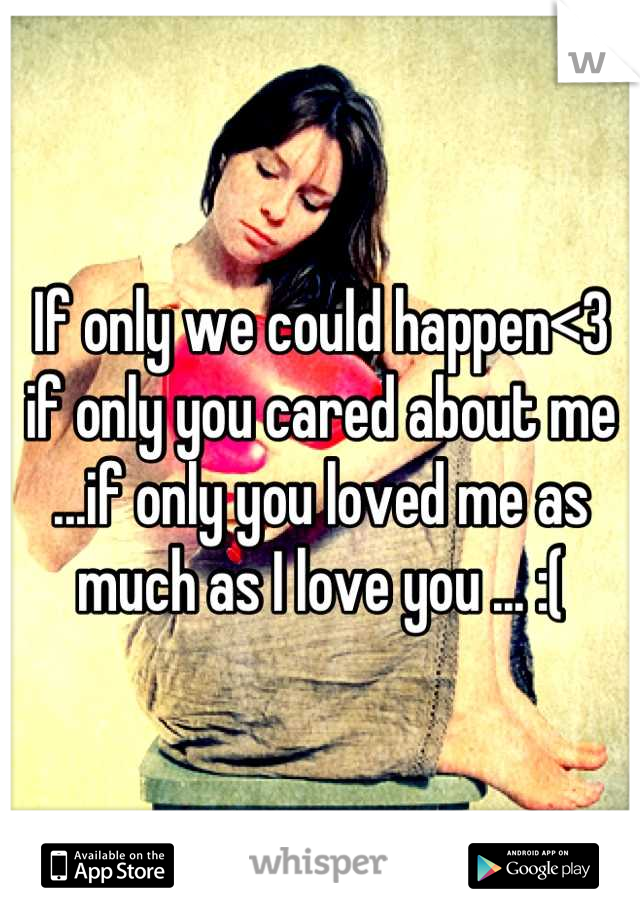 If only we could happen<3 if only you cared about me ...if only you loved me as much as I love you ... :(