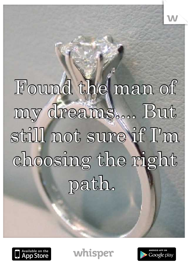 Found the man of my dreams.... But still not sure if I'm choosing the right path.