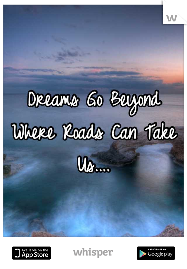 Dreams Go Beyond Where Roads Can Take Us....