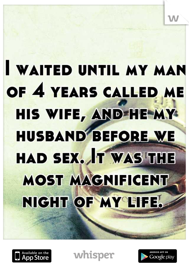 I waited until my man of 4 years called me his wife, and he my husband before we had sex. It was the most magnificent night of my life.