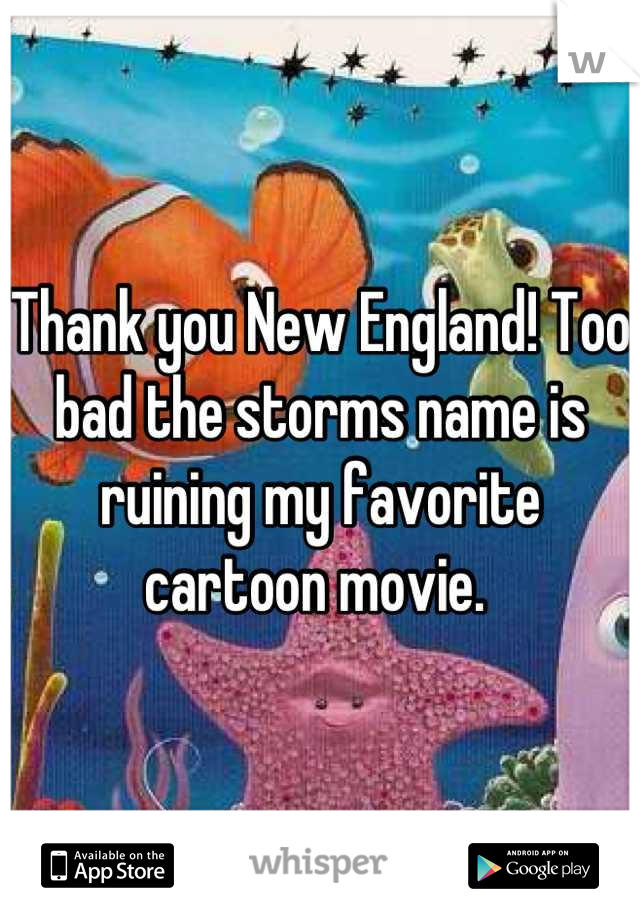 Thank you New England! Too bad the storms name is ruining my favorite cartoon movie.
