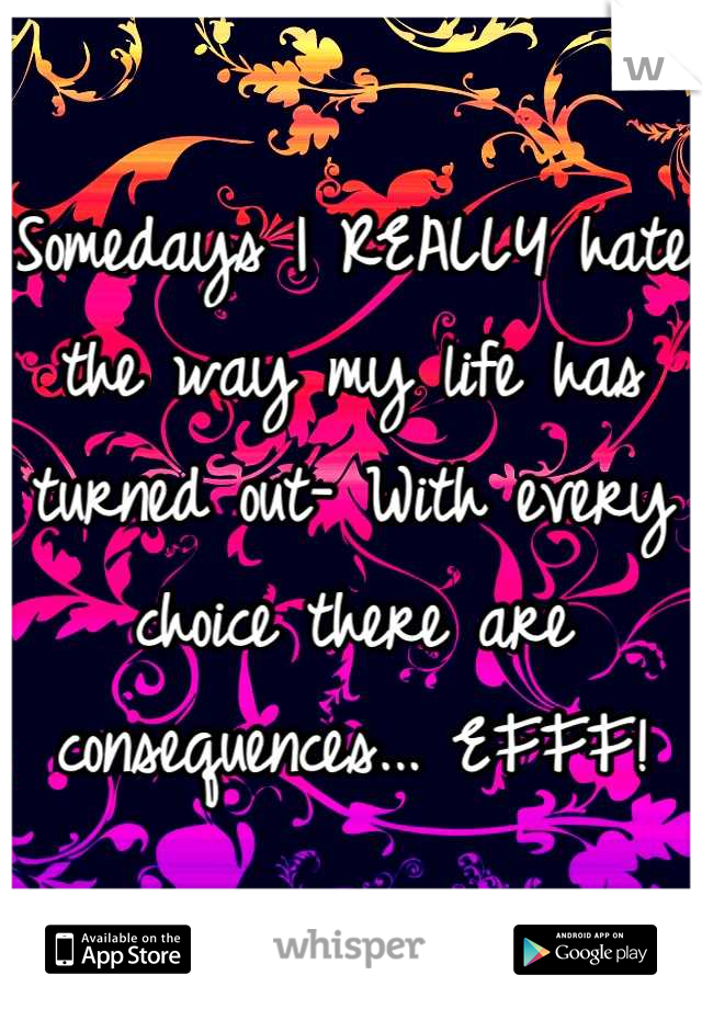 Somedays I REALLY hate the way my life has turned out- With every choice there are consequences... EFFF!