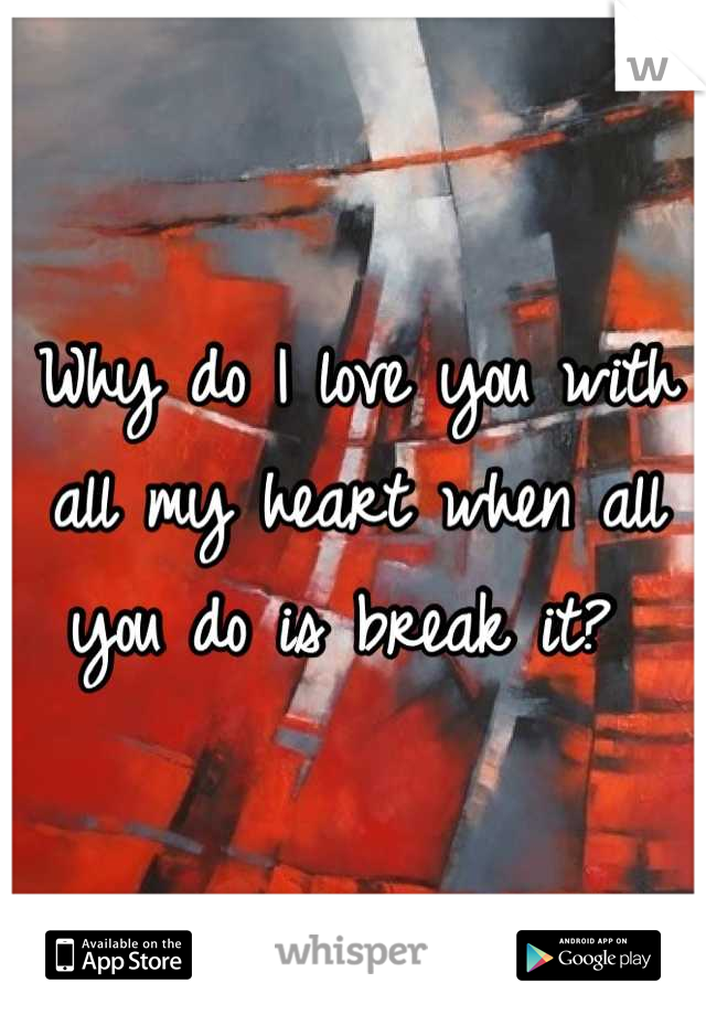 Why do I love you with all my heart when all you do is break it?