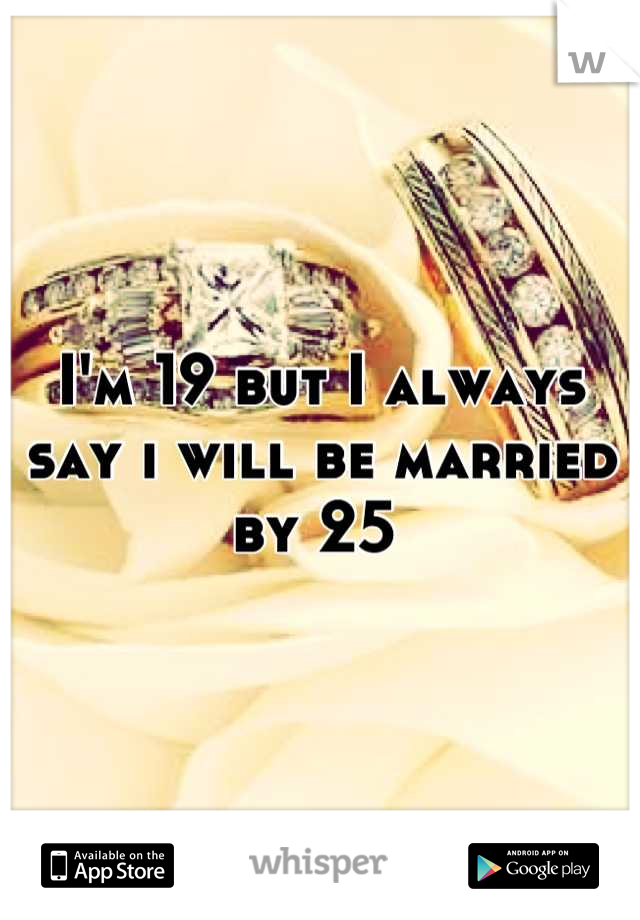 I'm 19 but I always say i will be married by 25