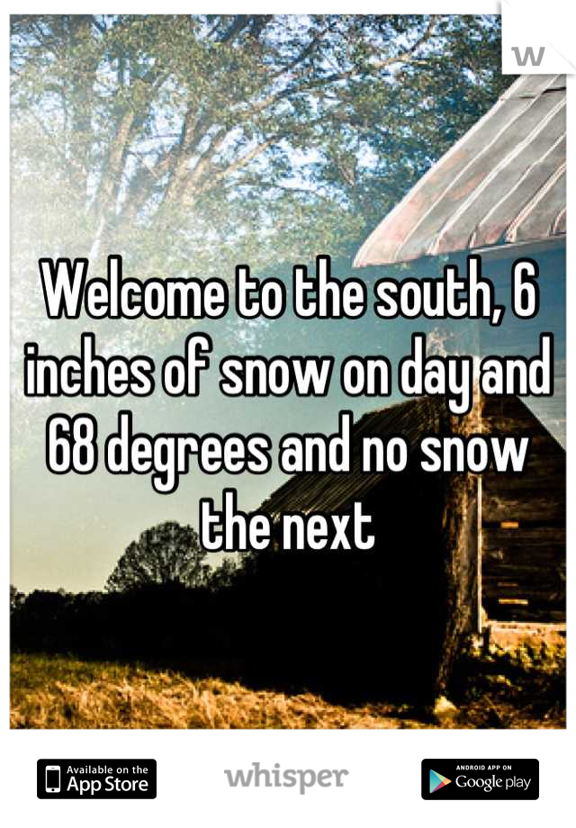 Welcome to the south, 6 inches of snow on day and 68 degrees and no snow the next